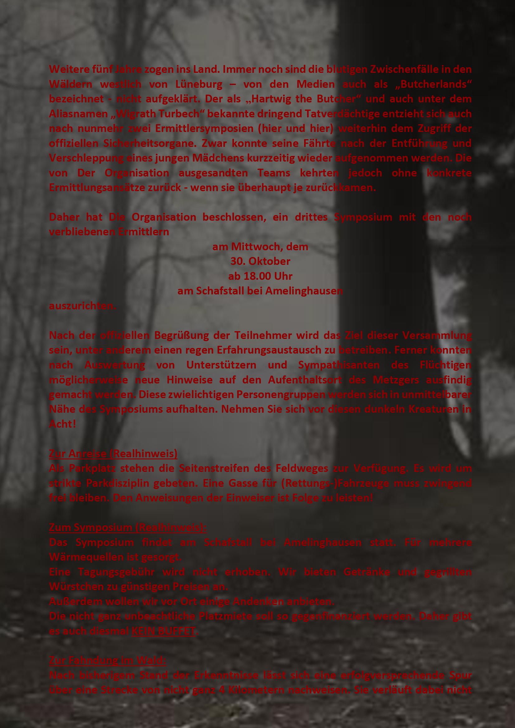 """Weitere fünf Jahre zogen ins Land. Immer noch sind die blutigen Zwischenfälle in den Wäldern westlich von Lüneburg – von den Medien auch als """"Butcherlands"""" bezeichnet - nicht aufgeklärt. Der als """"Hartwig the Butcher"""" und auch unter dem Aliasnamen """"Wigrath Turbech"""" bekannte dringend Tatverdächtige entzieht sich auch nach nunmehr zwei Ermittlersymposien (hier und hier) weiterhin dem Zugriff der offiziellen Sicherheitsorgane. Zwar konnte seine Fährte nach der Entführung und Verschleppung eines jungen Mädchens kurzzeitig wieder aufgenommen werden. Die von Der Organisation ausgesandten Teams kehrten jedoch ohne konkrete Ermittlungsansätze zurück - wenn sie überhaupt je zurückkamen."""